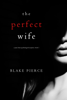 Blake Pierce - The Perfect Wife (A Jessie Hunt Psychological Suspense Thriller—Book One) ilustración