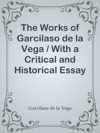 The Works Of Garcilaso De La Vega  With A Critical And Historical Essay On Spanish Poetry And  A Life Of The Author