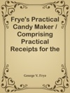 Fryes Practical Candy Maker  Comprising Practical Receipts For The Manufacture Of Fine Hand-Made Candies
