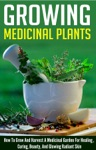 Growing Medicinal Plants - How To Grow And Harvest A Medicinal Garden For Healing Curing Beauty And Glowing Radiant Skin