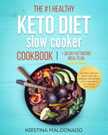 The #1 Healthy Keto Diet Slow Cooker Cookbook + 30 Day Ketogenic Meal Plan: Get Real Results with These 100 Amazing and Instant Low-Carb Crock Pot Recipes With Pictures (Healthy One-Pot Meals) book