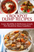 Crock Pot Dump Recipes: Easy, Healthy & Delicious Crock pot meals For Busy Families