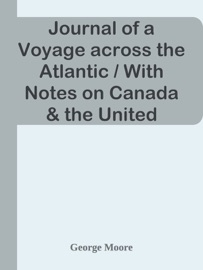 Journal of a Voyage across the Atlantic / With Notes on Canada & the United States, and Return to Great Britain in 1844
