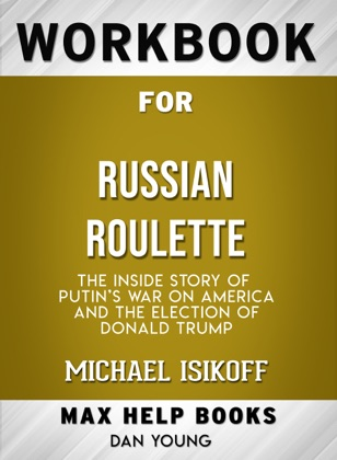 Russian Roulette: The Inside Story of Putin's War on America and the Election of Donald Trump by Michael Isikoff: Max Help Workbook
