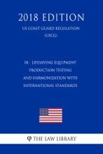IR - Lifesaving Equipment - Production Testing and Harmonization with International Standards (Fedral Register Publication) (US Coast Guard Regulation) (USCG) (2018 Edition)