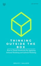 Thinking Outside The Box: How to Think Creatively By Applying Critical Thinking and Lateral Thinking