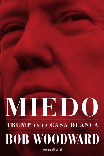 Bob Woodward - Miedo. Trump en la Casa Blanca