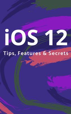 iOS 12 Tips, Features & Secrets - Prefect Press book