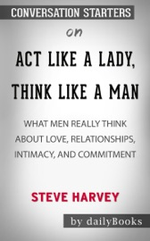 ACT LIKE A LADY, THINK LIKE A MAN, EXPANDED EDITION: WHAT MEN REALLY THINK ABOUT LOVE, RELATIONSHIPS, INTIMACY, AND COMMITMENT BY STEVE HARVEY: CONVERSATION STARTERS