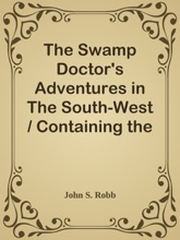 The Swamp Doctor's Adventures in The South-West / Containing the Whole of The Louisiana Swamp Doctor; Streaks of Squatter Life; and Far-Western Scenes; In a Series of Forty-Two Humorous Southern and Western Sketches, Descriptive of Incidents and Character
