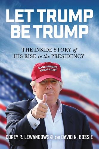 Let Trump Be Trump - Corey R. Lewandowski & David N. Bossie - Corey R. Lewandowski & David N. Bossie