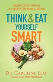 Think and Eat Yourself Smart - Caroline Leaf