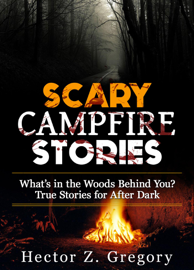 Scary Campfire Stories: What's in the Woods Behind You? True Stories for After Dark book