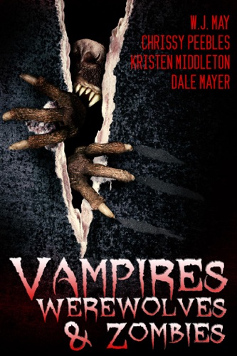 Chrissy Peebles, W.J. May, Dale Mayer & Kristen Middleton - Vampires, Werewolves, And Zombies