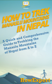 Download and Read Online How to Trek Manaslu Mountains in Nepal: A Quick and Comprehensive Guide to Trekking the Manaslu Mountains of Nepal from A to Z