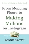 From Mopping Floors To Making Millions On Instagram 5 Steps To Building An Online Brand