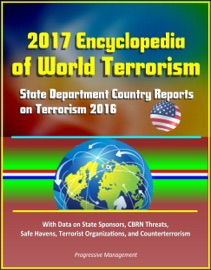 2017 ENCYCLOPEDIA OF WORLD TERRORISM: STATE DEPARTMENT COUNTRY REPORTS ON TERRORISM 2016 WITH DATA ON STATE SPONSORS, CBRN THREATS, SAFE HAVENS, TERRORIST ORGANIZATIONS, AND COUNTERTERRORISM