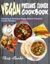 Vegan Pressure Cooker Cookbook 70 Amazing  Delicious Vegan Electric Pressure Cooker Recipes Vegan Plant-Based Recipes