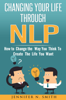 Jennifer N. Smith - Changing Your Life Through NLP: How to Change the Way You Think To Create The Life You Want artwork