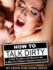 How to Talk Dirty to Get You both in the Mood for Sex & Make Your Wildest Fantasies Come True!