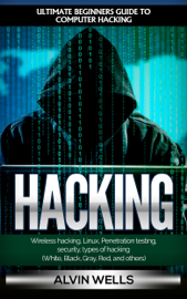 Hacking: Ultimate Beginners Guide to Computer Hacking: Wireless Hacking, Linux, Penetration Testing, Security, Types of Hacking (White, Black, Gray, Red, and Others) book