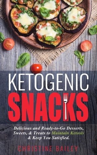 Ketogenic Snacks: Delicious and Ready-to-Go Desserts, Sweets, & Treats to Maintain Ketosis & Keep You Satisfied