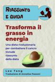 Riassunto E Guida - Trasforma Il Grasso In Energia: Una Dieta Rivoluzionaria Per Combattere Il Cancro