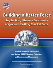 Building a Better Force: Regular Army / Reserve Components Integration in the Army Chemical Corps - Chemical, Biological, Radiological, and Nuclear (CBRN) Weapons Protection and Consequence Management