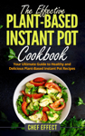 The Effective Plant-Based Instant Pot Cookbook