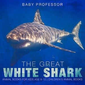 The Great White Shark : Animal Books for Kids Age 9-12  Children's Animal Books