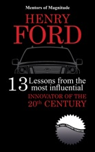 Henry Ford: 13 Lessons From The Most Influential Innovator Of The 20th Century