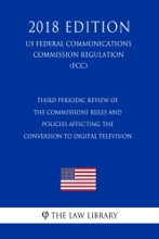 Third Periodic Review Of The Commissions Rules And Policies Affecting The Conversion To Digital Television (US Federal Communications Commission Regulation) (FCC) (2018 Edition)