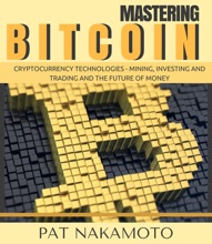 BITCOIN: Mastering Bitcoin and Cryptocurrency Technologies - Mining, Investing and Trading and the Future of Money