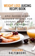 Weight Loss Juicing Recipe Book: Epic Juicer Mixer Blender Recipes for Loosing Body Fat, Body Cleansing & Detox