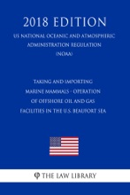 Taking And Importing Marine Mammals - Operation Of Offshore Oil And Gas Facilities In The U.S. Beaufort Sea (US National Oceanic And Atmospheric Administration Regulation) (NOAA) (2018 Edition)