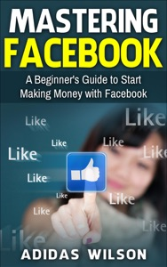 Mastering Facebook A Beginner's to Start Making Money with Facebook Book Cover