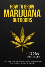 How To Grow Marijuana : Outdoors - A Step-by-Step Beginners Guide To Growing Top-Quality Weed Outdoors