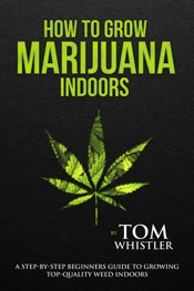 How to Grow Marijuana : Indoors - A Step-by-Step Beginners Guide to Growing Top-Quality Weed Indoors