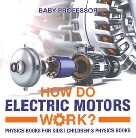 How Do Electric Motors Work? Physics Books for Kids  Children's Physics Books