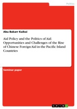 Aid Policy and the Politics of Aid. Opportunities and Challenges of the Rise of Chinese Foreign Aid in the Pacific Island Countries