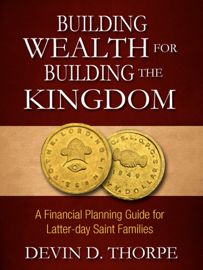 Building Wealth for Building the Kingdom: A Financial Planning Guide for Latter-day Saint Families book