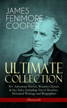 JAMES FENIMORE COOPER – Ultimate Collection: 30+ Adventure Novels, Western Classics & Sea Tales; Including Travel Sketches, Historical Writings And Biographies (Illustrated)