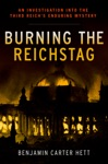 Burning The Reichstag An Investigation Into The Third Reichs Enduring Mystery