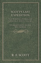 Scott's Last Expedition - The Personal Journals of Captain R. F. Scott, C.V.O., R.N., on his Journey to the South Pole