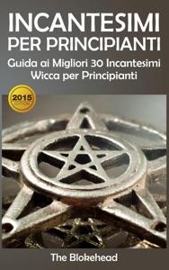 Incantesimi Per Principianti : Guida ai Migliori 30 Incantesimi Wicca per Principianti Book Cover