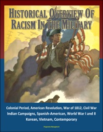 Historical Overview Of Racism In The Military Colonial Period American Revolution War Of 1812 Civil War Indian Campaigns Spanish American World War I And Ii Korean Vietnam Contemporary