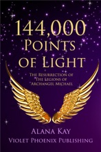 144,000 Points Of Light: The Resurrection Of The Legions Of Archangel Michael