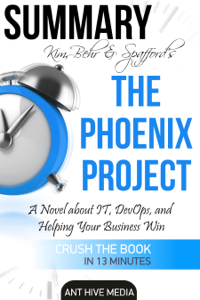 Kim, Behr & Spafford's The Phoenix Project: A Novel about IT, DevOps, and Helping Your Business Win  Summary Cover Book