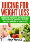 Juicing For Weight Loss Unlock The Power Of Juicing To Lose Massive Weight Stimulate Healing And Feel Amazing In Your Body