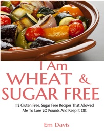 I AM WHEAT AND SUGAR FREE (112 GLUTEN FREE, SUGAR FREE RECIPES THAT ALLOWED ME TO LOSE 20 POUNDS AND KEEP IT OFF.)